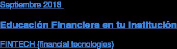 Agosto2018  Educación Financiera en tu Institución  FINTECH (financial tecnologies)