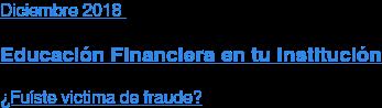 Diciembre2018  Educación Financiera en tu Institución  ¿Fuíste victima de fraude?