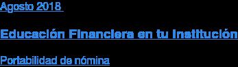 Agosto2018  Educación Financiera en tu Institución  Portabilidad de nómina