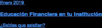 Enero2019  Educación Financiera en tu Institución  ¿Sabías que existían?