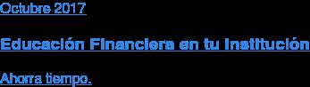 Octubre 2017  Educación Financiera en tu Institución  Ahorra tiempo.