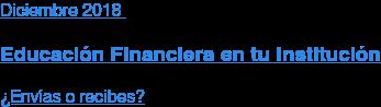 Diciembre2018  Educación Financiera en tu Institución  ¿Envías o recibes?