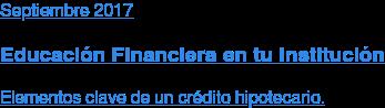 Septiembre 2017  Educación Financiera en tu Institución  Elementos clave de un crédito hipotecario.
