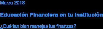 Marzo 2018  Educación Financiera en tu Institución  ¿Qué tan bien manejas tus finanzas?