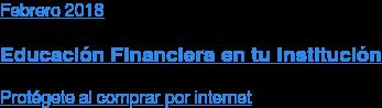 Febrero 2018  Educación Financiera en tu Institución  Protégete al comprar por internet