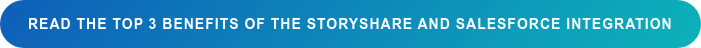 Read the Top 3 benefits of the StoryShare and Salesforce Integration