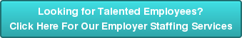 Looking for Talented Employees? Click Here For Our Employer Staffing Services