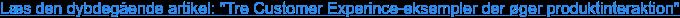 """Læs den dybdegående artikel: """"Tre Customer Experince-eksempler der øger  produktinteraktion"""""""