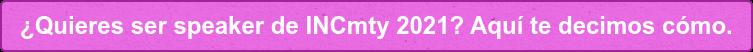 ¿Quieres ser speaker de INCmty 2021? Aquí te decimos cómo.