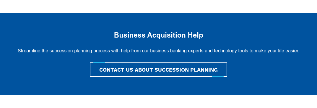 Business Acquisition Help  Streamline the succession planning process with help from our business banking  experts and technology tools to make your life easier. Contact Us About Succession Planning