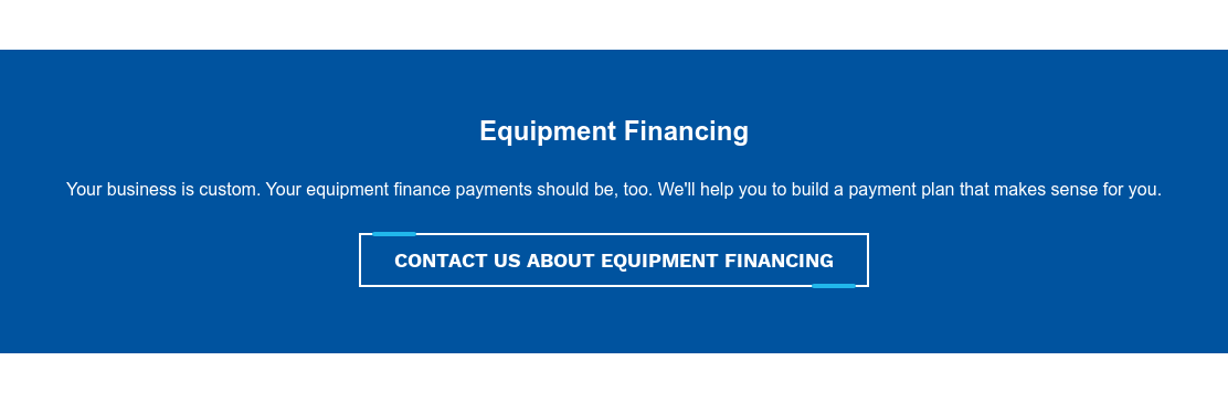 Equipment Financing  Your business is custom. Your equipment finance payments should be, too. We'll  help you to build a payment plan that makes sense for you. Contact Us About Equipment Financing