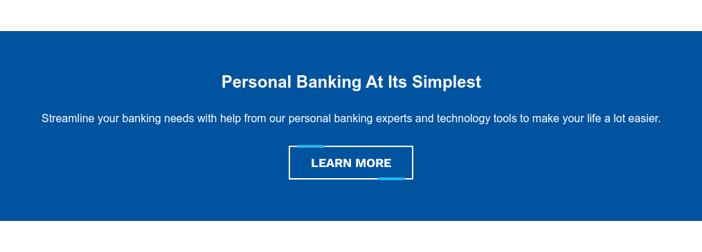 Personal Banking At Its Simplest  Streamline your banking needs with help from our personal banking experts and  technology tools to make your life a lot easier. Learn More