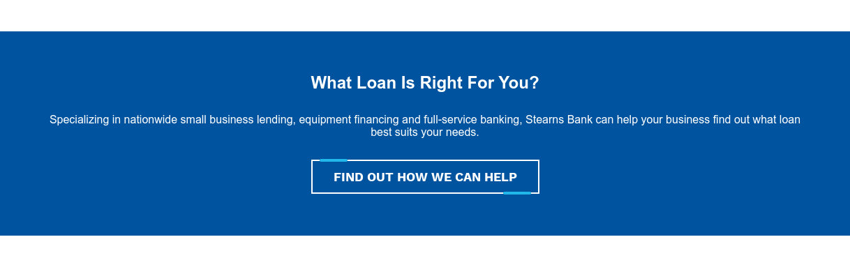 What Loan Is Right For You?  Specializing in nationwide small business lending, equipment financing and  full-service banking, Stearns Bank can help your business find out what loan  best suits your needs. FIND OUT HOW WE CAN HELP