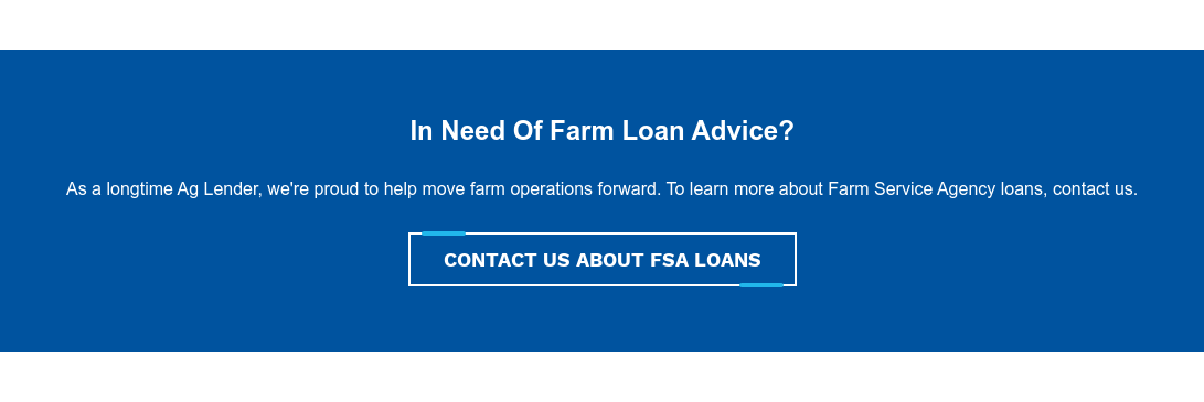 In Need Of Farm Loan Advice?  As a longtime Ag Lender, we're proud to help move farm operations forward. To  learn more about Farm Service Agency loans, contact us. Contact Us ABOUT FSA LOANS