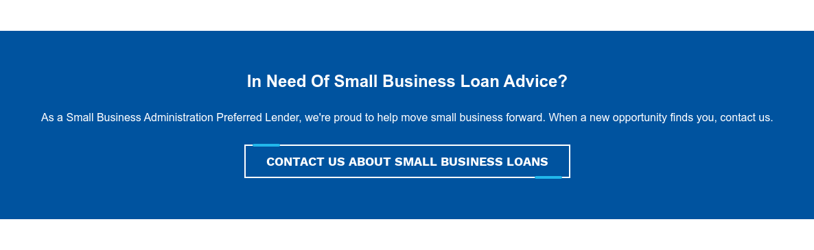 In Need Of Small Business Loan Advice?  As a Small Business Administration Preferred Lender, we're proud to help move  small business forward. When a new opportunity finds you, contact us. Contact Us About Small Business Loans