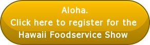 Aloha. Click here to register for the  Hawaii Foodservice Show
