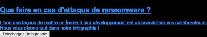 Que faire en cas d'attaque de ransomware ?  L'une des façons de mettre un terme à leur développement est de sensibiliser  vos collaborateurs. Nous vous disons tout dans notre infographie ! Téléchargez l'infographie