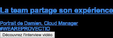 La team partage son expérience  Portrait de Damien, Cloud Manager #WEAREPROVECTIO Découvrez l'interview vidéo