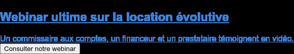 Webinar ultime sur la location évolutive  Un commissaire aux comptes, un financeur et un prestataire témoignent en vidéo. Consulter notre webinar