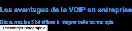 Les avantages de la VOIP en entreprise  Découvrez les 5 bénéfices à intégrer cette technologie Télécharger l'infographie
