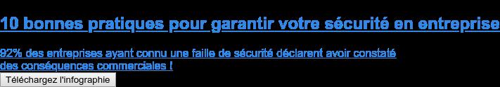 10 bonnes pratiques pour garantir votre sécurité en entreprise  92% des entreprises ayant connu une faille de sécurité déclarent avoir constaté des conséquences commerciales ! Téléchargez l'infographie