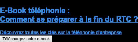 E-Book téléphonie :  Comment se préparer à la fin du RTC ?  Découvrez toutes les clés sur la téléphonie d'entreprise Téléchargez notre e-book