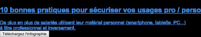 10 bonnes pratiques pour sécuriser vos usages pro / perso  De plus en plus de salariés utilisent leur matériel personnel (smartphone,  tablette, PC...) à titre professionnel et inversement. Téléchargez l'infographie