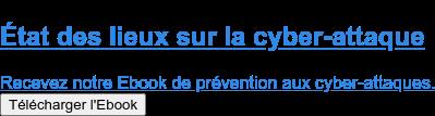 État des lieux sur la cyber-attaque  Recevez notre Ebook de prévention aux cyber-attaques. Télécharger l'Ebook