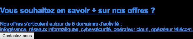 Vous souhaitez en savoir + sur nos offres ?  Nos offres s'articulent autour de 5 domaines d'activité :  infogérance, réseaux informatiques, cybersécurité, opérateur cloud, opérateur  télécom. Contactez-nous