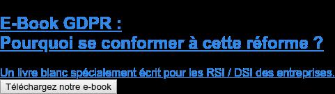 E-Book GDPR :  Pourquoi se conformer à cette réforme ?  Un livre blanc spécialement écrit pour les RSI / DSI des entreprises. Téléchargez notre e-book