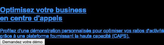 Optimisez votre business  en centre d'appels  Profitez d'une démonstration personnalisée pour optimiser vos ratios d'activité grâce à une plateforme fournissant la haute capacité (CAPS). Demandez votre démo