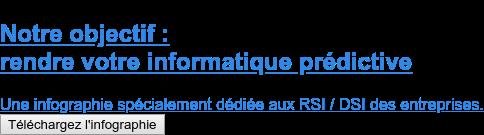 Notre objectif :  rendre votre informatique prédictive  Une infographie spécialement dédiée aux RSI / DSI des entreprises. Téléchargez l'infographie