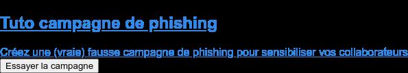 Tuto campagne de phishing  Créez une (vraie) fausse campagne de phishing pour sensibiliser vos  collaborateurs Essayer la campagne