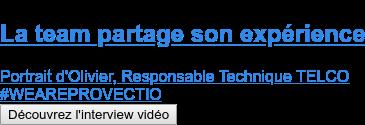 La team partage son expérience  Portrait d'Olivier, Responsable Technique TELCO #WEAREPROVECTIO Découvrez l'interview vidéo