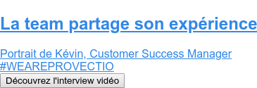 La team partage son expérience  Portrait de Kévin, Customer Success Manager #WEAREPROVECTIO Découvrez l'interview vidéo