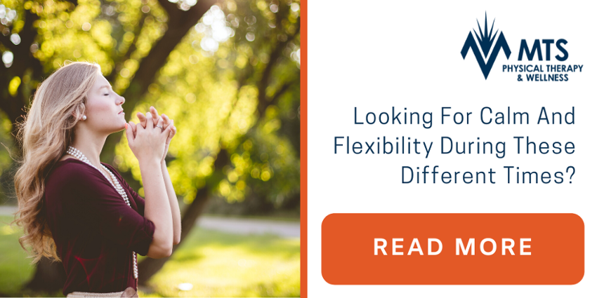 Looking For Calm And Flexibility During These Different Times? | MTS Physical Therapy