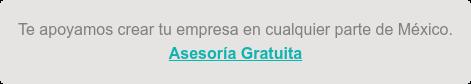 Te apoyamos crear tu empresa en cualquier parte de México. Asesoría Gratuita