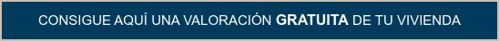 CONSIGUE AQUÍ UNA VALORACIÓN GRATUITA DE TU VIVIENDA