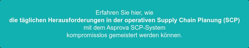 Erfahren Sie hier, wie   die täglichen Herausforderungen in der operativen Supply Chain Planung (SCP)   mit dem Asprova SCP-System   kompromisslos gemeistert werden können.