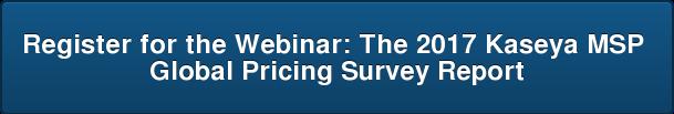 Register for the Webinar:The 2017 Kaseya MSP  Global Pricing Survey Report