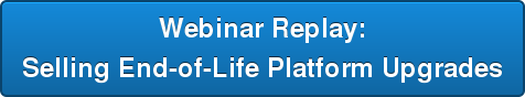 Webinar Replay:   Selling End-of-Life Platform Upgrades