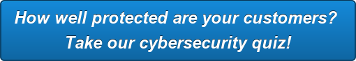 How well protected are your customers?  Take our cybersecurity quiz!