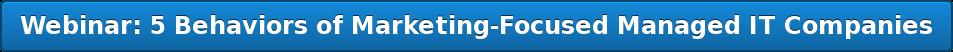 Webinar: 5 Behaviors of Marketing-Focused Managed IT Companies
