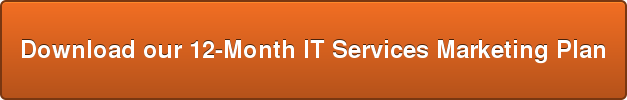 Download our 12-Month IT Services Marketing Plan