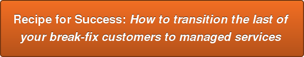 Recipe for Success: How to transition the last of  your break-fix customers to managed services