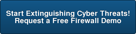 Start Extinguishing Cyber Threats! Request a Free Firewall Demo