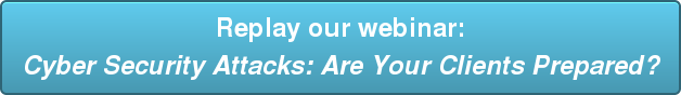 Replay our webinar:  Cyber Security Attacks: Are Your Clients Prepared?