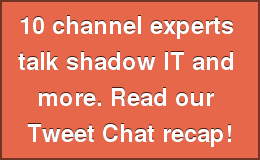 10 channel experts  talk shadow IT and  more. Read our  Tweet Chat recap!