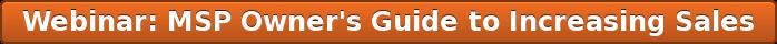 Webinar: MSP Owner's Guide to Increasing Sales