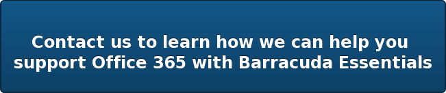 Contact us to learn how we canhelp you  support Office 365 with Barracuda Essentials